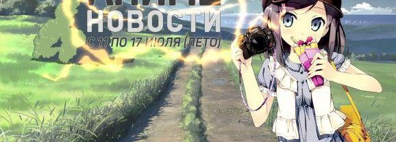 Быстрые аниме новости с 11 по 17 июля
